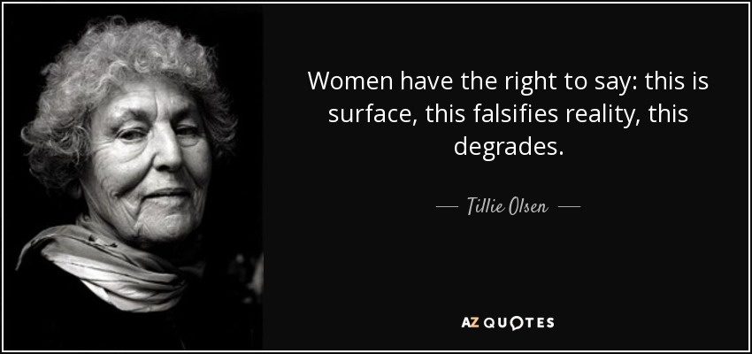 Women have the right to say: this is surface, this falsifies reality, this degrades. - Tillie Olsen