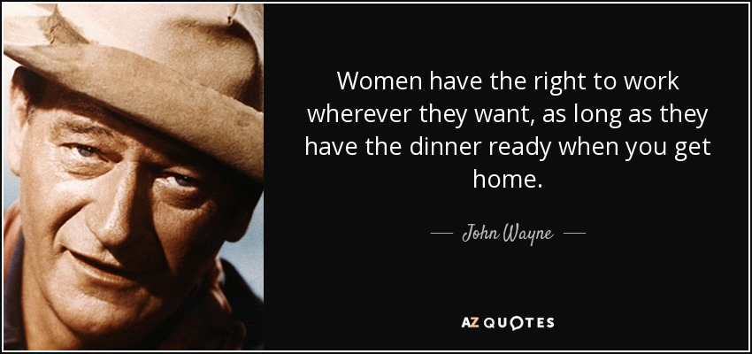 Women have the right to work wherever they want, as long as they have the dinner ready when you get home. - John Wayne