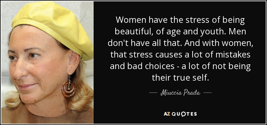 Women have the stress of being beautiful, of age and youth. Men don't have all that. And with women, that stress causes a lot of mistakes and bad choices - a lot of not being their true self. - Miuccia Prada