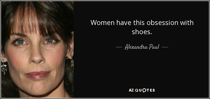Women have this obsession with shoes. - Alexandra Paul