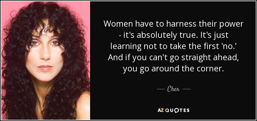 Women have to harness their power - it's absolutely true. It's just learning not to take the first 'no.' And if you can't go straight ahead, you go around the corner. - Cher