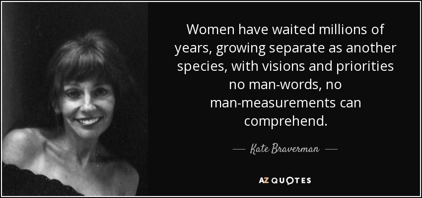 Women have waited millions of years, growing separate as another species, with visions and priorities no man-words, no man-measurements can comprehend. - Kate Braverman