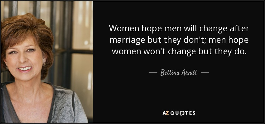 Women hope men will change after marriage but they don't; men hope women won't change but they do. - Bettina Arndt