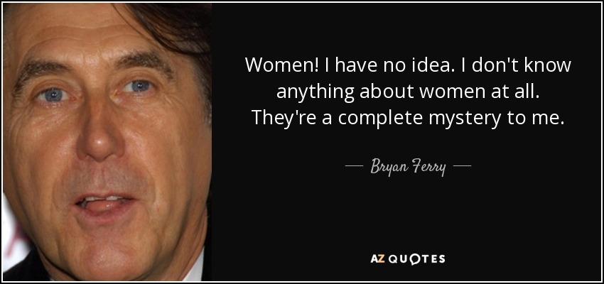 Women! I have no idea. I don't know anything about women at all. They're a complete mystery to me. - Bryan Ferry