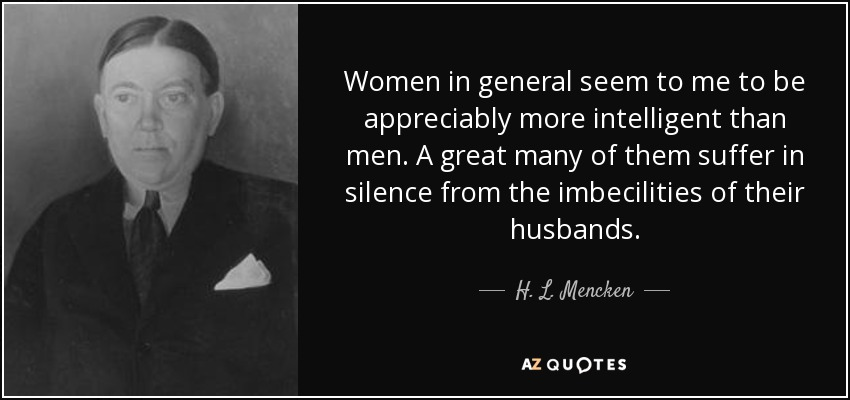 Women in general seem to me to be appreciably more intelligent than men. A great many of them suffer in silence from the imbecilities of their husbands. - H. L. Mencken
