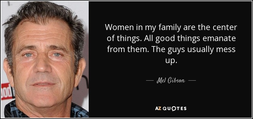 Mel Gibson Quote Women In My Family Are The Center Of Things All