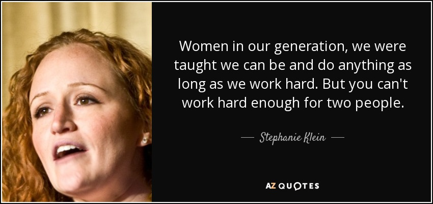 Women in our generation, we were taught we can be and do anything as long as we work hard. But you can't work hard enough for two people. - Stephanie Klein