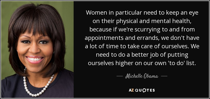 Women in particular need to keep an eye on their physical and mental health, because if we're scurrying to and from appointments and errands, we don't have a lot of time to take care of ourselves. We need to do a better job of putting ourselves higher on our own 'to do' list. - Michelle Obama