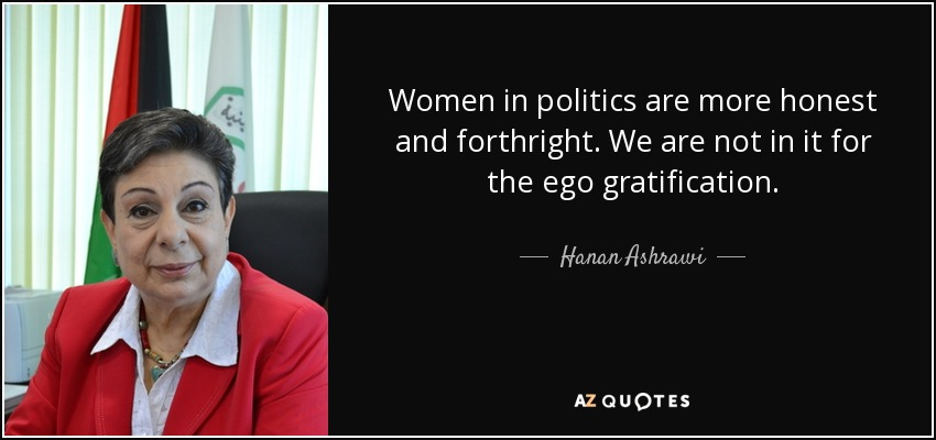 Women in politics are more honest and forthright. We are not in it for the ego gratification. - Hanan Ashrawi