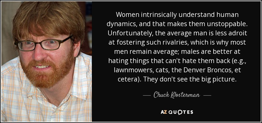 Women intrinsically understand human dynamics, and that makes them unstoppable. Unfortunately, the average man is less adroit at fostering such rivalries, which is why most men remain average; males are better at hating things that can't hate them back (e.g., lawnmowers, cats, the Denver Broncos, et cetera). They don't see the big picture. - Chuck Klosterman