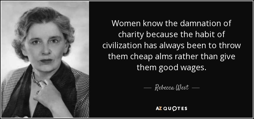 Women know the damnation of charity because the habit of civilization has always been to throw them cheap alms rather than give them good wages. - Rebecca West