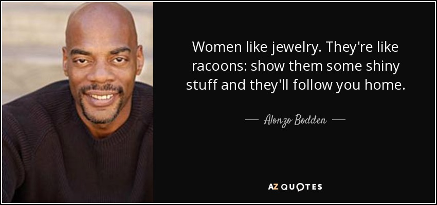 Women like jewelry. They're like racoons: show them some shiny stuff and they'll follow you home. - Alonzo Bodden