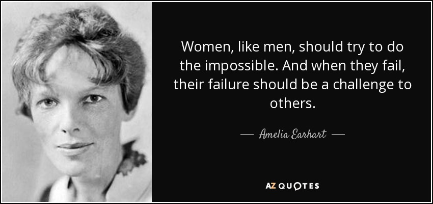 Women, like men, should try to do the impossible. And when they fail, their failure should be a challenge to others. - Amelia Earhart