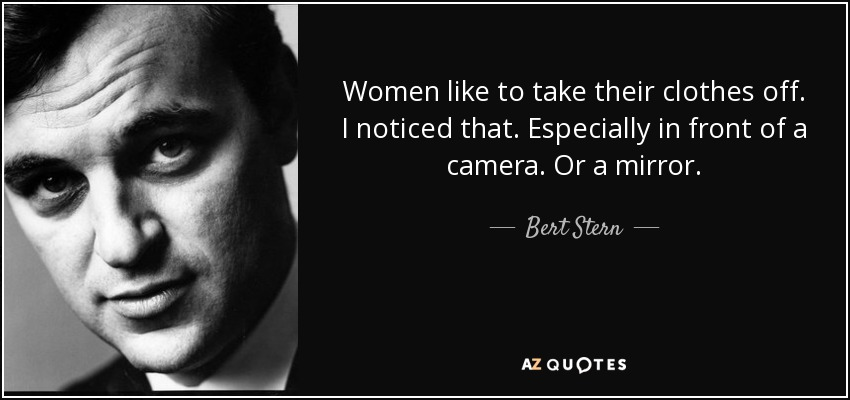 Women like to take their clothes off. I noticed that. Especially in front of a camera. Or a mirror. - Bert Stern