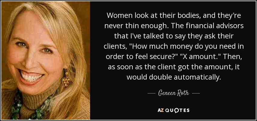 Women look at their bodies, and they're never thin enough. The financial advisors that I've talked to say they ask their clients,