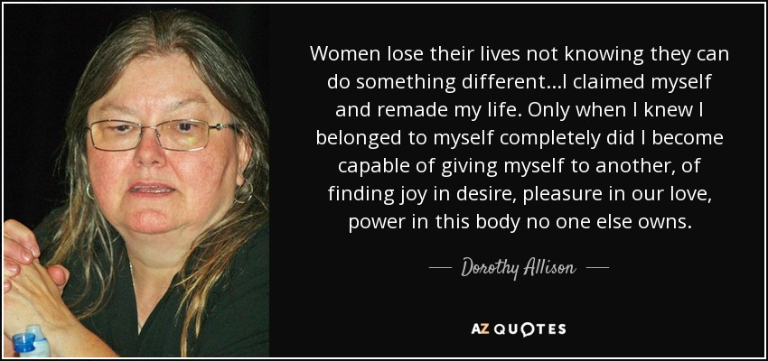 Women lose their lives not knowing they can do something different...I claimed myself and remade my life. Only when I knew I belonged to myself completely did I become capable of giving myself to another, of finding joy in desire, pleasure in our love, power in this body no one else owns. - Dorothy Allison