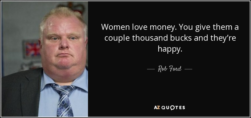 Women love money. You give them a couple thousand bucks and they're happy. - Rob Ford