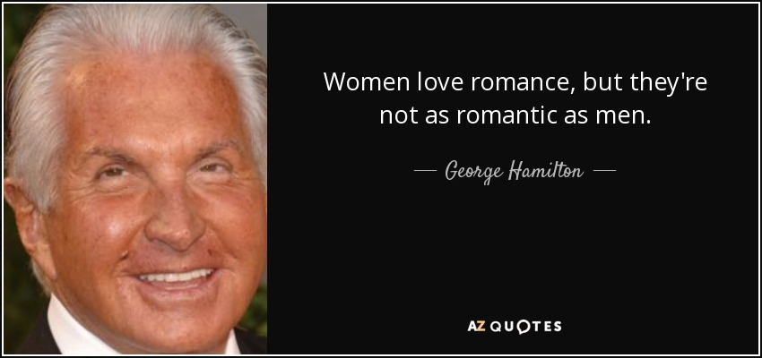 Women love romance, but they're not as romantic as men. - George Hamilton