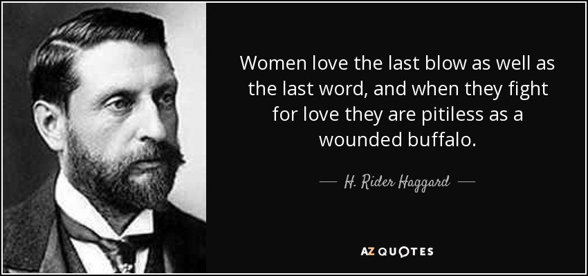 Women love the last blow as well as the last word, and when they fight for love they are pitiless as a wounded buffalo. - H. Rider Haggard