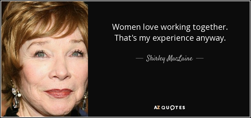 Women love working together. That's my experience anyway. - Shirley MacLaine