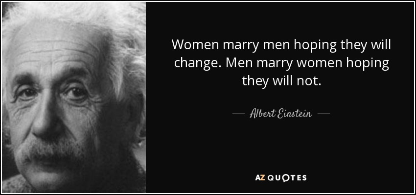 Women marry men hoping they will change. Men marry women hoping they will not. - Albert Einstein