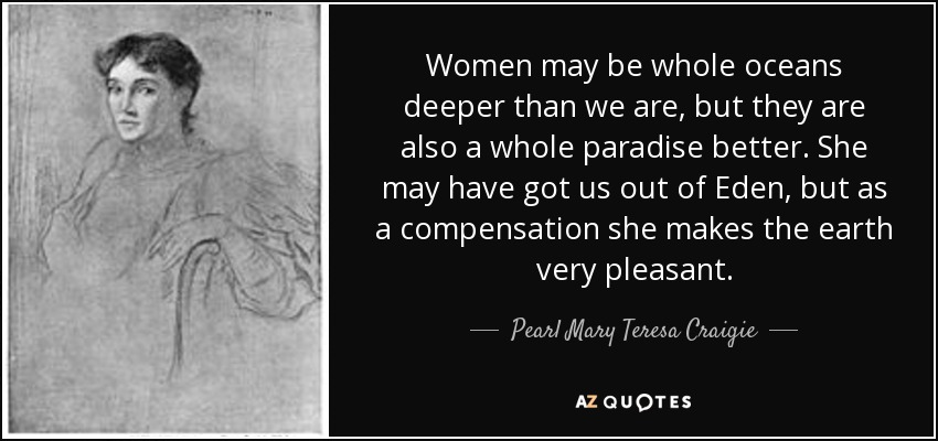 Women may be whole oceans deeper than we are, but they are also a whole paradise better. She may have got us out of Eden, but as a compensation she makes the earth very pleasant. - Pearl Mary Teresa Craigie