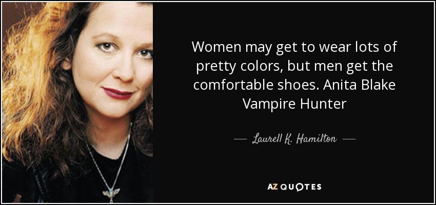 Women may get to wear lots of pretty colors, but men get the comfortable shoes. Anita Blake Vampire Hunter - Laurell K. Hamilton
