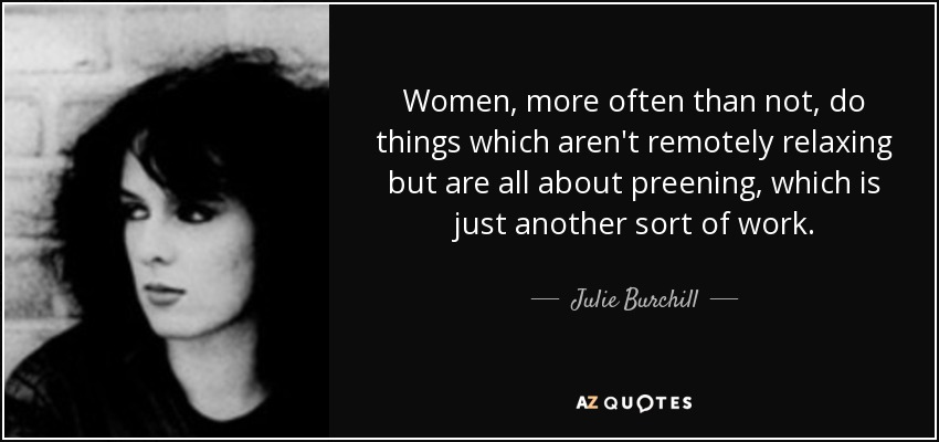 Women, more often than not, do things which aren't remotely relaxing but are all about preening, which is just another sort of work. - Julie Burchill