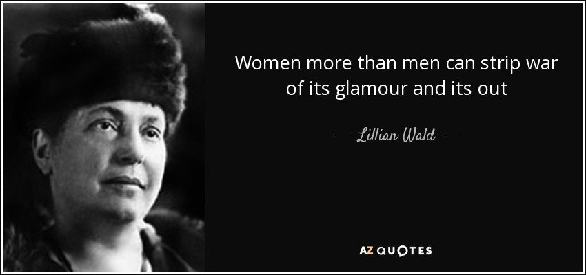 Women more than men can strip war of its glamour and its out - Lillian Wald