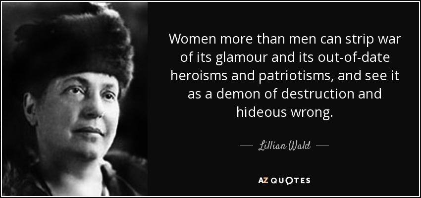 Women more than men can strip war of its glamour and its out-of-date heroisms and patriotisms, and see it as a demon of destruction and hideous wrong. - Lillian Wald