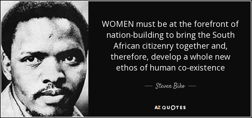 WOMEN must be at the forefront of nation-building to bring the South African citizenry together and, therefore, develop a whole new ethos of human co-existence - Steven Biko