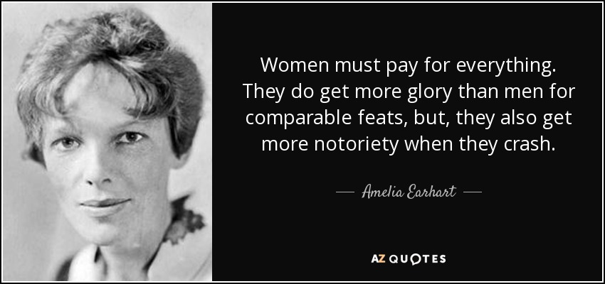 Women must pay for everything. They do get more glory than men for comparable feats, but, they also get more notoriety when they crash. - Amelia Earhart