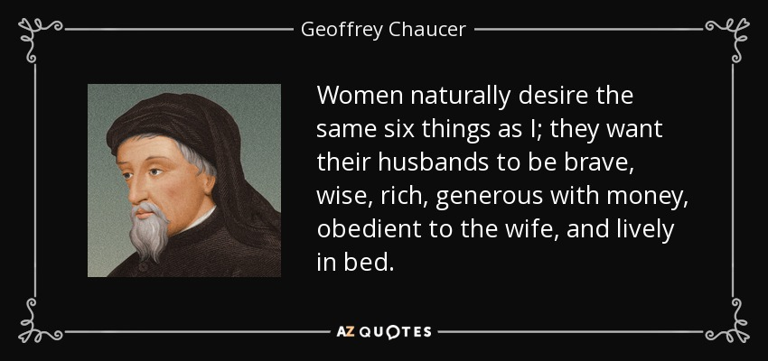 Women naturally desire the same six things as I; they want their husbands to be brave, wise, rich, generous with money, obedient to the wife, and lively in bed. - Geoffrey Chaucer