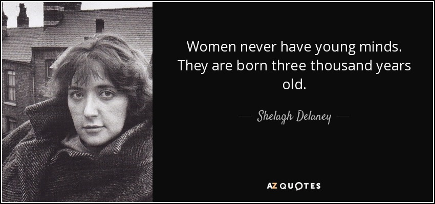 Women never have young minds. They are born three thousand years old. - Shelagh Delaney