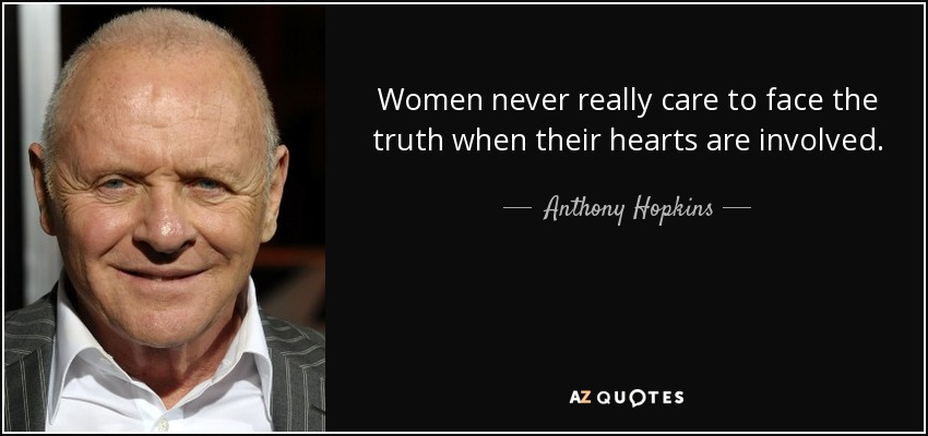 Women never really care to face the truth when their hearts are involved. - Anthony Hopkins