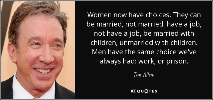 Women now have choices. They can be married, not married, have a job, not have a job, be married with children, unmarried with children. Men have the same choice we've always had: work, or prison. - Tim Allen