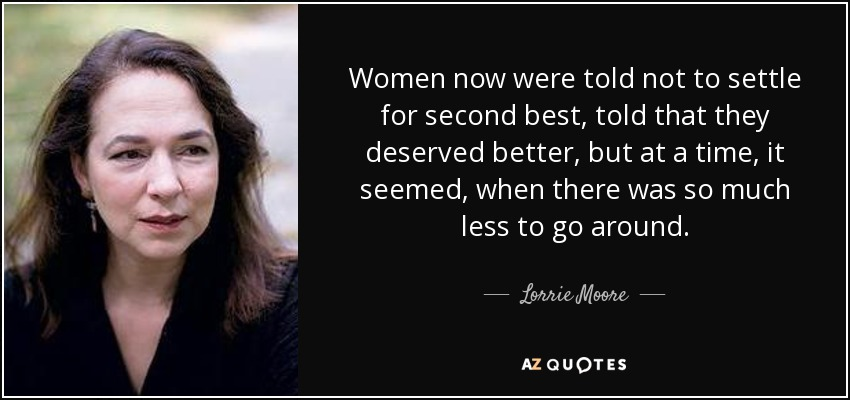 Women now were told not to settle for second best, told that they deserved better, but at a time, it seemed, when there was so much less to go around. - Lorrie Moore