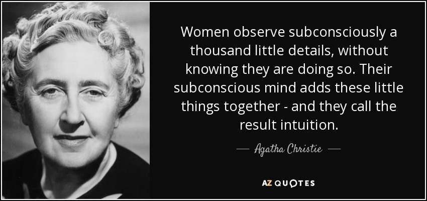 Women observe subconsciously a thousand little details, without knowing they are doing so. Their subconscious mind adds these little things together - and they call the result intuition. - Agatha Christie