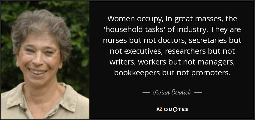 Women occupy, in great masses, the 'household tasks' of industry. They are nurses but not doctors, secretaries but not executives, researchers but not writers, workers but not managers, bookkeepers but not promoters. - Vivian Gornick