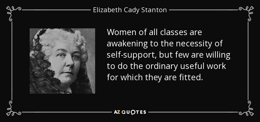Women of all classes are awakening to the necessity of self-support, but few are willing to do the ordinary useful work for which they are fitted. - Elizabeth Cady Stanton