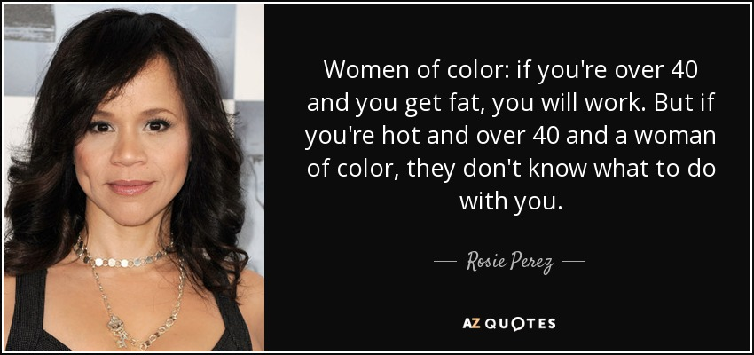 Rosie Perez quote: Women of color: if you're over 40 and you get