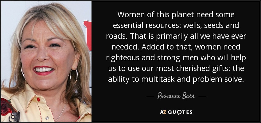 Women of this planet need some essential resources: wells, seeds and roads. That is primarily all we have ever needed. Added to that, women need righteous and strong men who will help us to use our most cherished gifts: the ability to multitask and problem solve. - Roseanne Barr