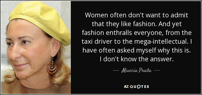 Women often don't want to admit that they like fashion. And yet fashion enthralls everyone, from the taxi driver to the mega-intellectual. I have often asked myself why this is. I don't know the answer. - Miuccia Prada