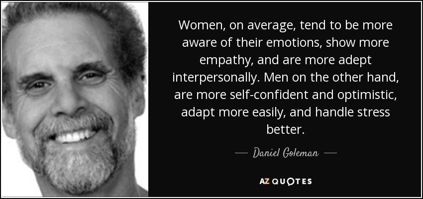 Women, on average, tend to be more aware of their emotions, show more empathy, and are more adept interpersonally. Men on the other hand, are more self-confident and optimistic, adapt more easily, and handle stress better. - Daniel Goleman