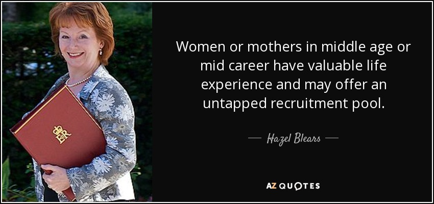 Women or mothers in middle age or mid career have valuable life experience and may offer an untapped recruitment pool. - Hazel Blears