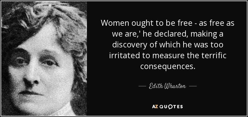 Women ought to be free - as free as we are,' he declared, making a discovery of which he was too irritated to measure the terrific consequences. - Edith Wharton