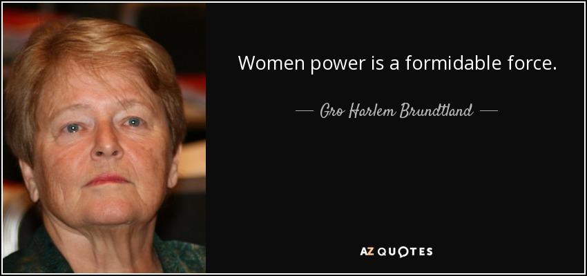 Women power is a formidable force. - Gro Harlem Brundtland
