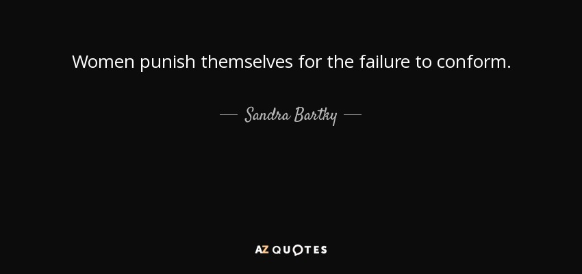 Women punish themselves for the failure to conform. - Sandra Bartky