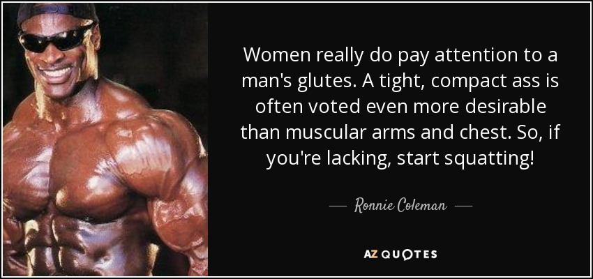 Women really do pay attention to a man's glutes. A tight, compact ass is often voted even more desirable than muscular arms and chest. So, if you're lacking, start squatting! - Ronnie Coleman