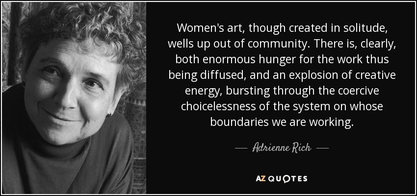 Women's art, though created in solitude, wells up out of community. There is, clearly, both enormous hunger for the work thus being diffused, and an explosion of creative energy, bursting through the coercive choicelessness of the system on whose boundaries we are working. - Adrienne Rich